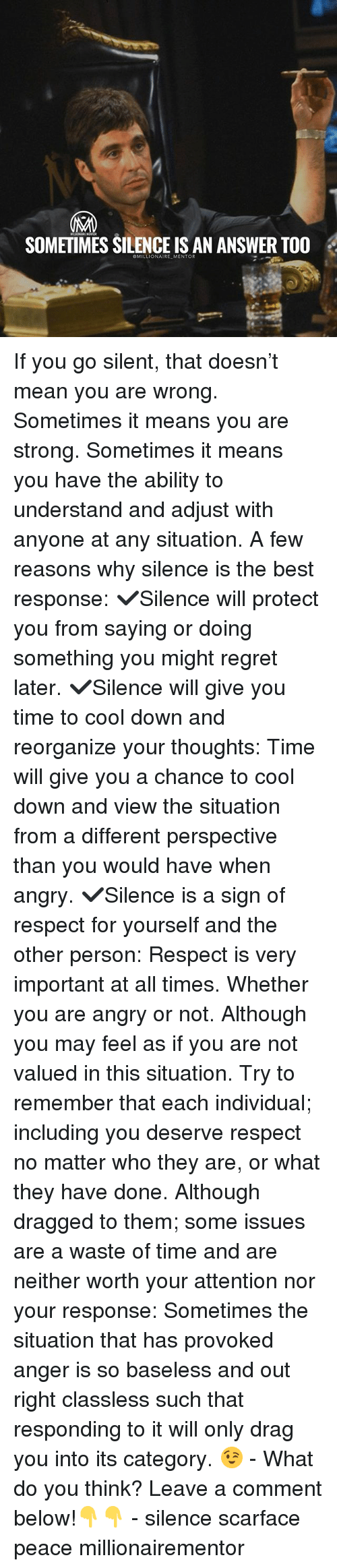 Memes, Regret, and Respect: SOMETIMES SILENCE IS AN ANSWER TOO  @MILLIONAIRE_MENTOR If you go silent, that doesn't mean you are wrong. Sometimes it means you are strong. Sometimes it means you have the ability to understand and adjust with anyone at any situation. A few reasons why silence is the best response: ✔️Silence will protect you from saying or doing something you might regret later. ✔️Silence will give you time to cool down and reorganize your thoughts: Time will give you a chance to cool down and view the situation from a different perspective than you would have when angry. ✔️Silence is a sign of respect for yourself and the other person: Respect is very important at all times. Whether you are angry or not. Although you may feel as if you are not valued in this situation. Try to remember that each individual; including you deserve respect no matter who they are, or what they have done. Although dragged to them; some issues are a waste of time and are neither worth your attention nor your response: Sometimes the situation that has provoked anger is so baseless and out right classless such that responding to it will only drag you into its category. 😉 - What do you think? Leave a comment below!👇👇 - silence scarface peace millionairementor