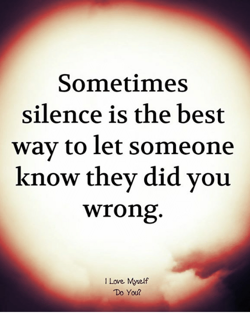 Love, Memes, and Best: Sometimes  silence is the best  wav to let Someone  know thev did vou  wrong  I Love Myself  Do You?