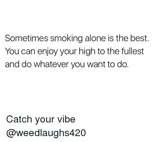 do whatever you want: Sometimes smoking alone is the best.  You can enjoy your high to the fullest  and do whatever you want to do. Catch your vibe @weedlaughs420
