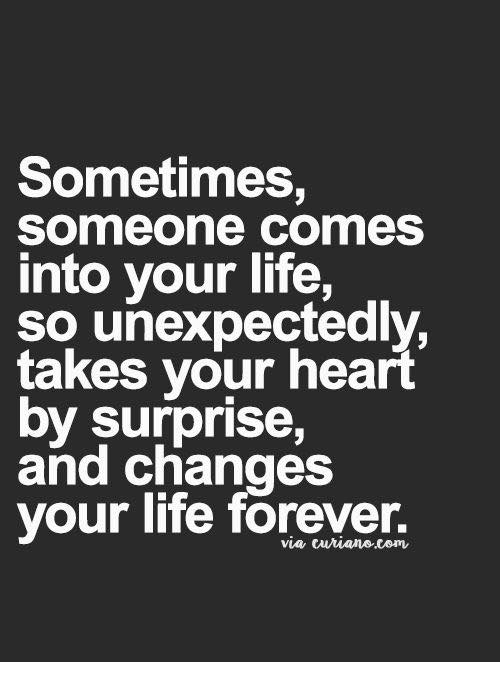 Life, Memes, and Forever: Sometimes,  Someone comes  into your life,  so unexpectedly,  takes your heart  by surprise,  and changes  your life forever.  via cuianecom