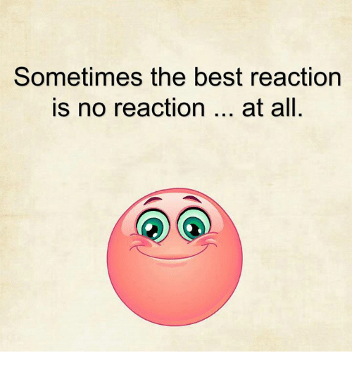 Best Reaction: Sometimes the best reaction  is no reaction  at all