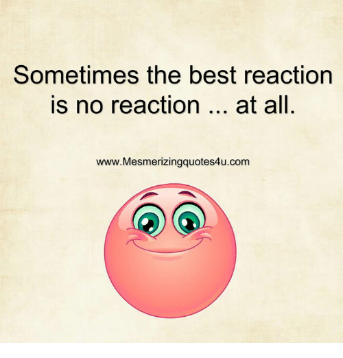 Best Reaction: Sometimes the best reaction  is no reaction  at all  www. Mesmerizing quotes4u.com