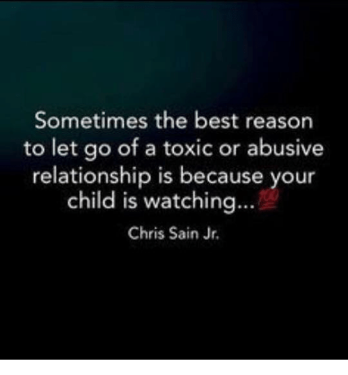 Abusive Relationship: Sometimes the best reason  to let go of a toxic or abusive  relationship is because your  child is watching...  Chris Sain Jr.
