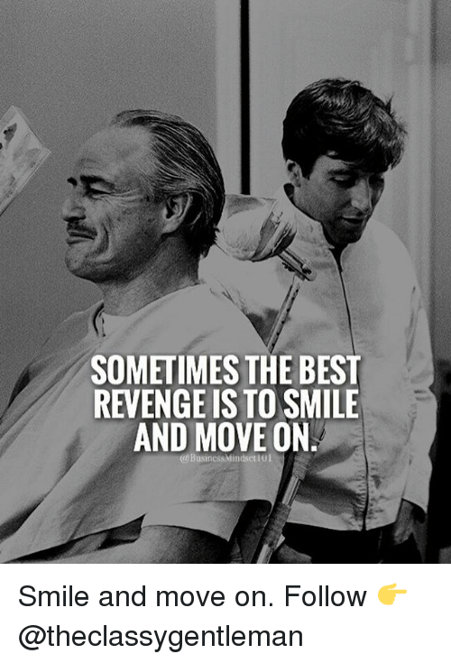Memes, Revenge, and 🤖: SOMETIMES THE BEST  REVENGE IS TO SMILE  AND MOVE ON  @BusinessMindset l01 Smile and move on. Follow 👉@theclassygentleman