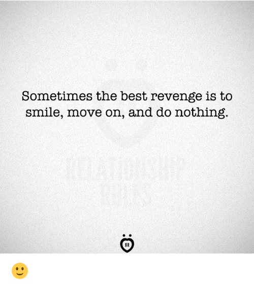Revenge, Best, and Smile: Sometimes the best revenge is to  smile, move on, and do nothing  AR 🙂