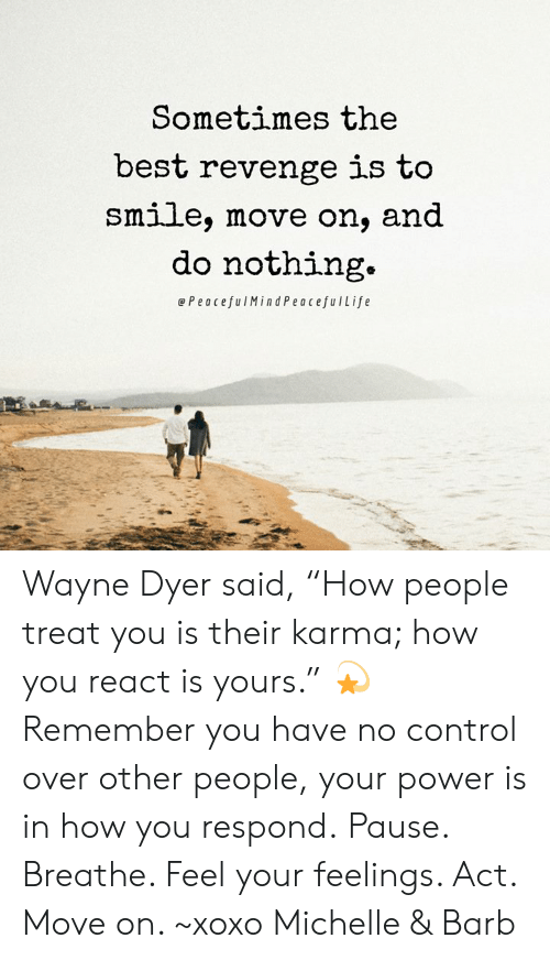 """Do Nothing: Sometimes the  best revenge is to  Smlle, move on, and  do nothing.  ePeacefulMindPeacefulLife Wayne Dyer said, """"How people treat you is their karma; how you react is yours."""" 💫  Remember you have no control over other people, your power is in how you respond. Pause. Breathe. Feel your feelings. Act. Move on. ~xoxo Michelle & Barb"""