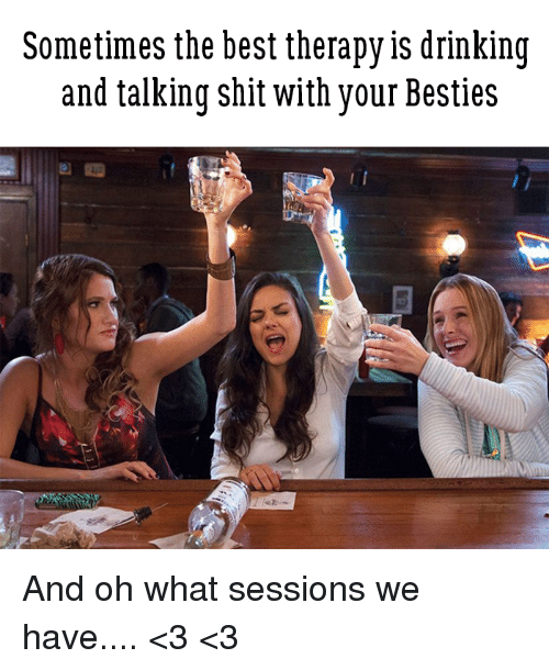 Drinking, Memes, and Shit: Sometimes the best therapy is drinking  and talking shit with your Besties And oh what sessions we have.... <3 <3