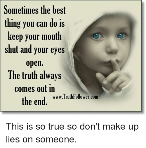 Memes, True, and Best: Sometimes the best  thing you can do is  keep your mouth  shut and your eyes  open.  The truth always  comes Out in  the end  www.TruthFollower.com This is so true so don't make up lies on someone.