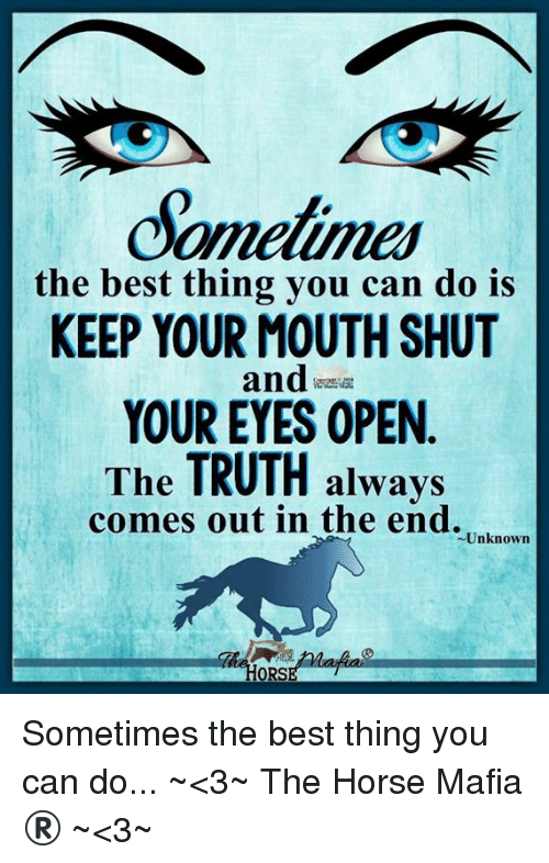 Memes, Best, and Horse: Sometimes  the best thing you can do is  KEEP YOUR MOUTH SHUT  andas  YOUR EYES OPEN  The TRUTH always  comes out in the end.  Unknown  ORS Sometimes the best thing you can do... ~<3~ The Horse Mafia® ~<3~