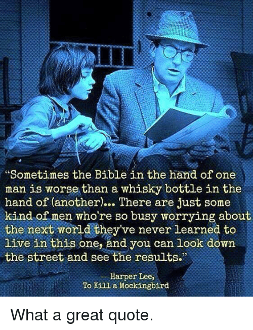whisky: Sometimes the Bible in the hand of one  man is worse than a whisky bottle in the  hand of (another)… There are just some  kind of men who're so busy worrying about  the next world they've never learned to  live in this one, and you can look down  the street and see the results.  Harper Lee,  To Kill a Mockingbird <p>What a great quote.</p>