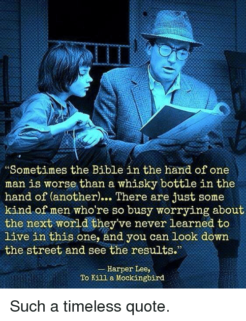 Memes, To Kill a Mockingbird, and Bible: Sometimes the Bible in the hand of one  man is worse than a whisky bottle in the  (another. There are just some  kind of men who're so busy worrying about  the next world they've never learned to  live in this one, and you can look down  the street and see the results.  Harper Lee,  To Kill a Mockingbird Such a timeless quote.