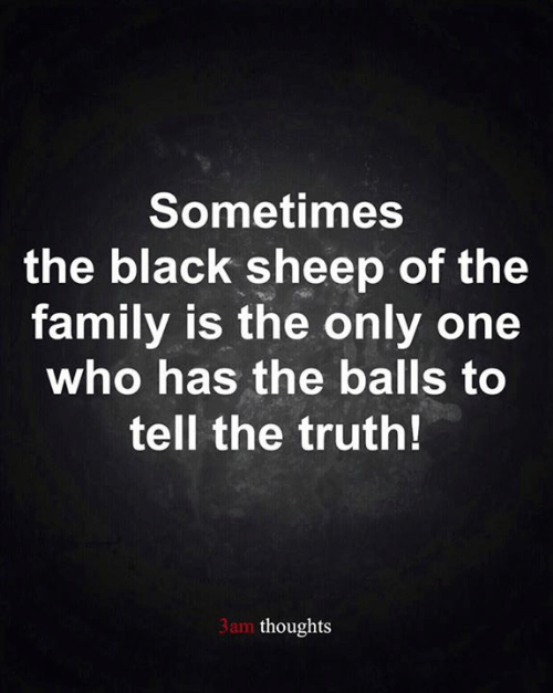 Tell The Truth: Sometimes  the black sheep of the  family is the only one  who has the balls to  tell the truth!  3am thoughts