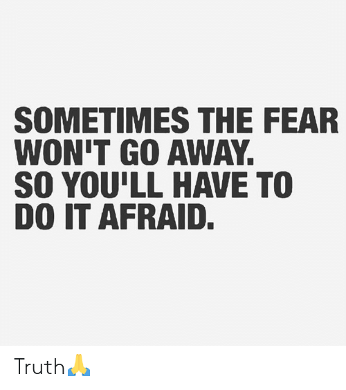 Hood: SOMETIMES THE FEAR  WON'T GO AWAY.  SO YOU'LL HAVE TO  DO IT AFRAID. Truth🙏