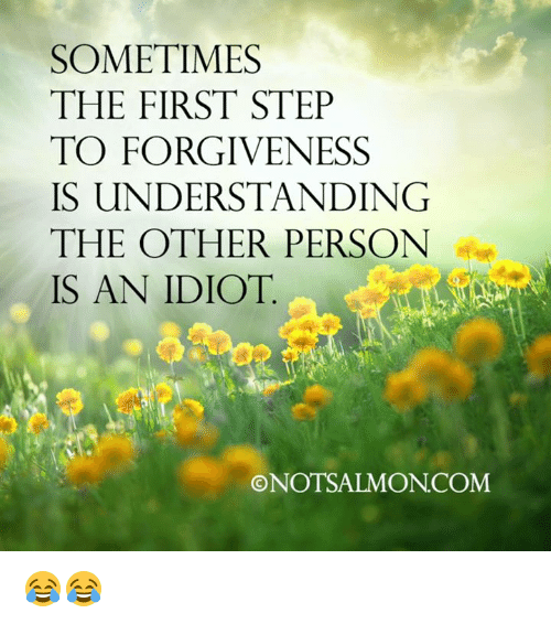Idiotness: SOMETIMES  THE FIRST STEP  TO FORGIVENESS  IS UNDERSTANDING  THE OTHER PERSON  IS AN IDIOT  ONOTSALMONCOM 😂😂