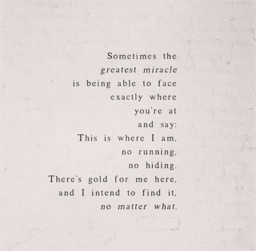 This Is Where: Sometimes the  greatest miracle  is being able to face  exactly where  you're at  and say  This is where I am  no running  no hiding  There's gold for me here,  and I intend to find it,  no matter what