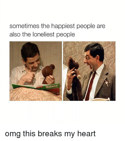 Girl Memes: sometimes the happiest people are  also the loneliest people omg this breaks my heart
