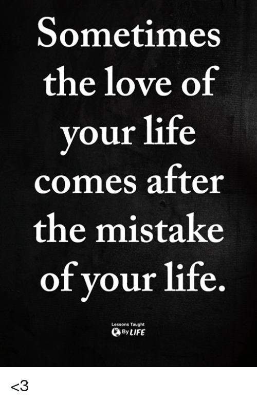 Life, Love, and Memes: Sometimes  the love of  your life  comes after  the mistake  of vour life.  Lessons Taught  ByLIFE <3