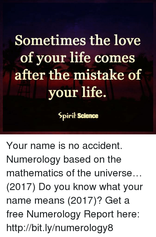 memes: Sometimes the love  of your life comes  after the mistake of  your life.  Spirit science Your name is no accident. Numerology based on the mathematics of the universe…(2017) Do you know what your name means (2017)? Get a free Numerology Report here: http://bit.ly/numerology8