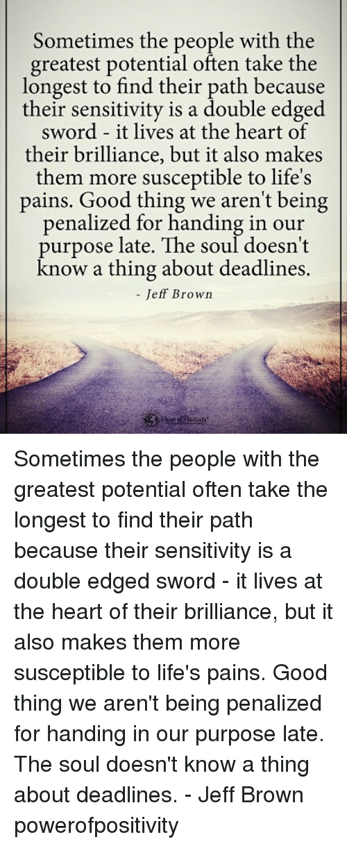 Memes, Good, and Heart: Sometimes the people with the  greatest potential often take the  longest to find their path because  their sensitivity is a double edged  sword - it lives at the heart of  their brilliance, but it also makes  them more susceptible to life's  pains. Good thing we aren't being  penalized for handing in our  purpose late. The soul doesn't  now a thing about deadlines  - Jeff Brown Sometimes the people with the greatest potential often take the longest to find their path because their sensitivity is a double edged sword - it lives at the heart of their brilliance, but it also makes them more susceptible to life's pains. Good thing we aren't being penalized for handing in our purpose late. The soul doesn't know a thing about deadlines. - Jeff Brown powerofpositivity