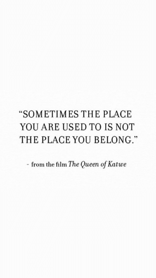 "the queen: ""SOMETIMES THE PLACE  YOU ARE USED TO IS NOT  THE PLACE YOU BELONG.""  - from the film The Queen of Katwe"