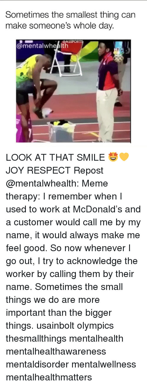 Meme, Memes, and Respect: Sometimes the smallest thing can  make someone's whole day.  A1SPORT  th LOOK AT THAT SMILE 🤩💛 JOY RESPECT Repost @mentalwhealth: Meme therapy: I remember when I used to work at McDonald's and a customer would call me by my name, it would always make me feel good. So now whenever I go out, I try to acknowledge the worker by calling them by their name. Sometimes the small things we do are more important than the bigger things. usainbolt olympics thesmallthings mentalhealth mentalhealthawareness mentaldisorder mentalwellness mentalhealthmatters