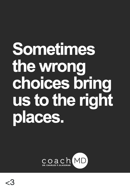 bringed: Sometimes  the wrong  choices bring  us to the right  places  coachh  MD <3