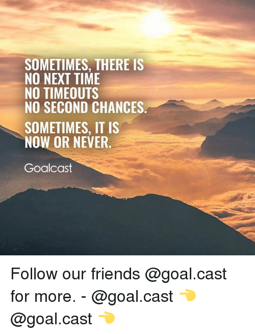 now or never: SOMETIMES, THERE IS  NO NEAT TIME  NO TIMEOUTS  NO SECOND CHANCES  SOMETIMES, IT IS  NOW OR NEVER.  Goalcast Follow our friends @goal.cast for more. - @goal.cast 👈 @goal.cast 👈