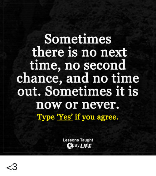 now or never: Sometimes  there is no nexit  time, no second  chance, and no time  out. Sometimes it is  now or never.  Type 'Yes' if you agree.  Lessons Taught  By LIFE <3