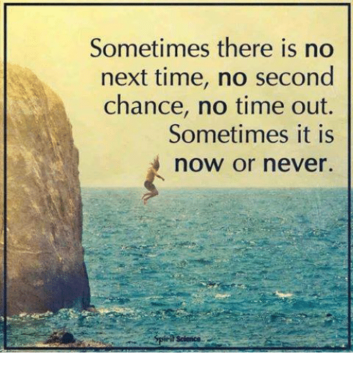now or never: Sometimes there is no  next time, no second  chance, no time out.  Sometimes it is  now or never.  Science