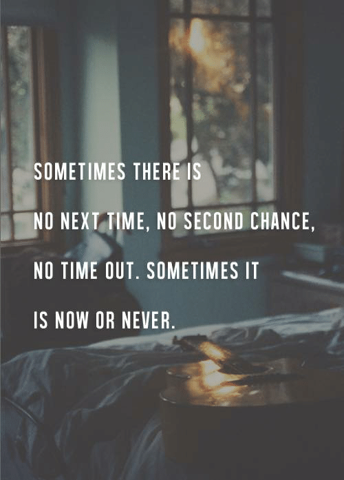 now or never: SOMETIMES THERE IS  NO NEXT TIME, NO SECOND CHANCE,  NO TIME OUT. SOMETIMES IT  IS NOW OR NEVER.