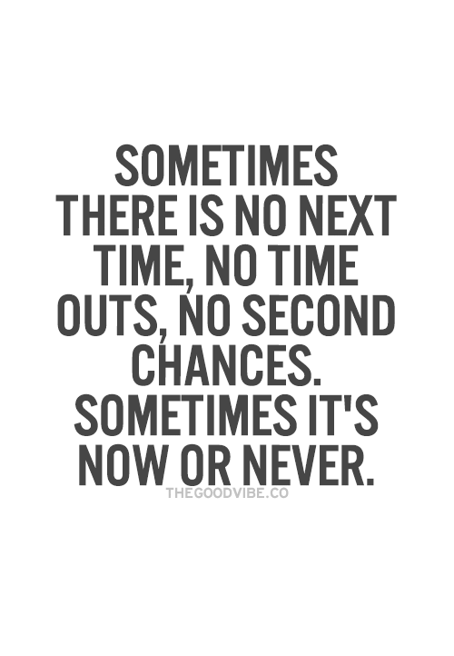 now or never: SOMETIMES  THERE IS NO NEXT  TIME, NO TIME  OUTS, NO SECOND  CHANCES  SOMETIMES ITS  NOW OR NEVER  THE GOOD VIBE CO