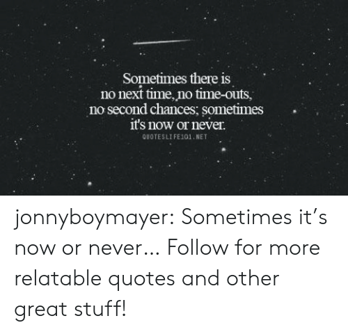 now or never: Sometimes there is  no next time, no time-outs,  no second chances: sometimes.  it's now or never.  QUOTESLIFE101,NET jonnyboymayer:  Sometimes it's now or never…  Follow for more relatable quotes and other great stuff!