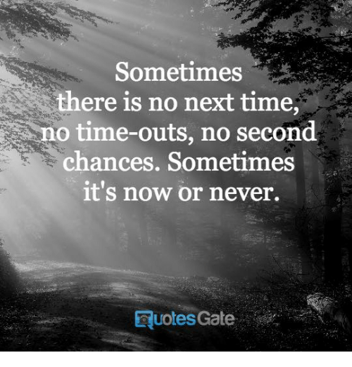 now or never: Sometimes  there is no next time  o time-outs, no second  chances. Sometimes  it's now or never.  RuolesGate