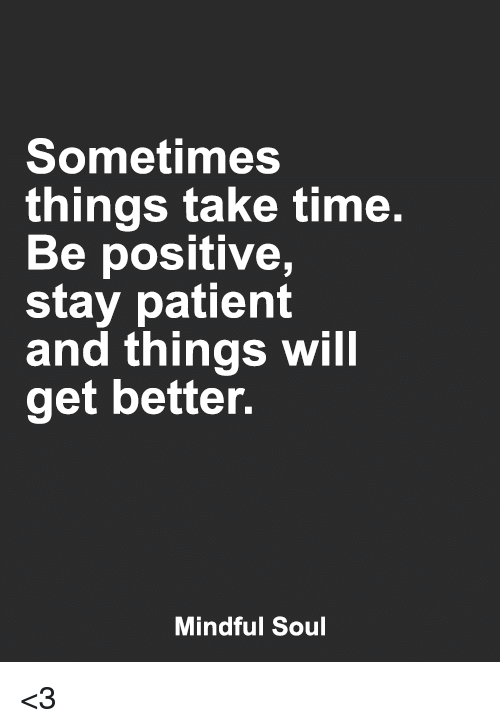Memes, Patient, and Time: Sometimes  things take time.  Be positive,  stay patient  and things will  get better.  Mindful Soul <3