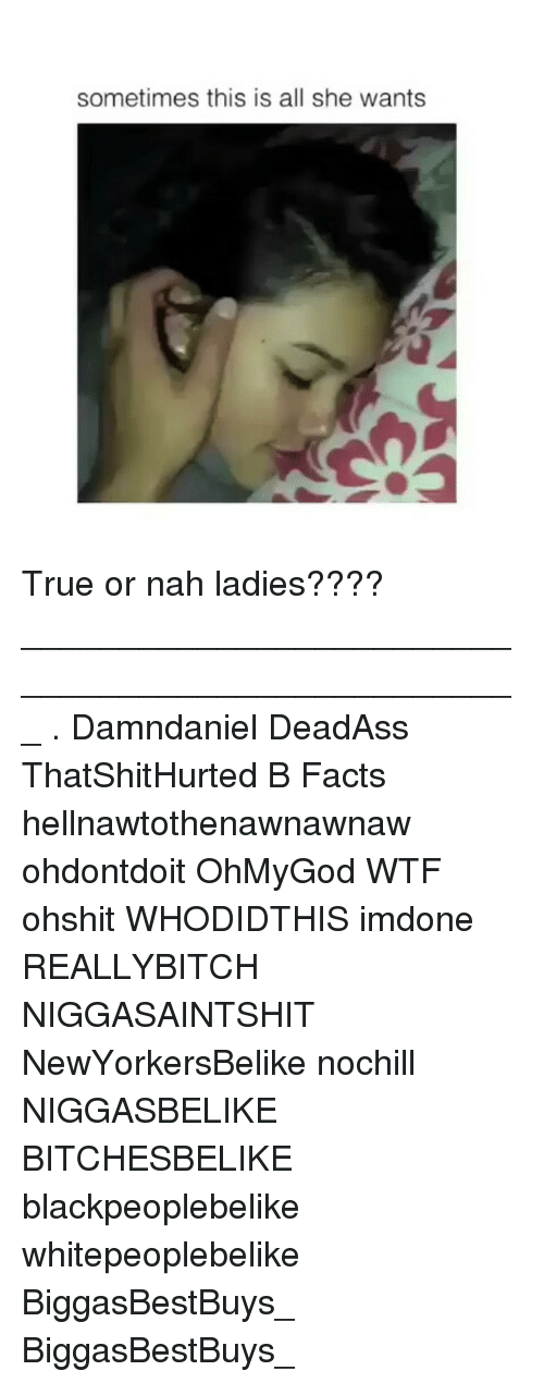 Facts, Memes, and True: sometimes this is all she wants True or nah ladies???? ___________________________________________________ . Damndaniel DeadAss ThatShitHurted B Facts hellnawtothenawnawnaw ohdontdoit OhMyGod WTF ohshit WHODIDTHIS imdone REALLYBITCH NIGGASAINTSHIT NewYorkersBelike nochill NIGGASBELIKE BITCHESBELIKE blackpeoplebelike whitepeoplebelike BiggasBestBuys_ BiggasBestBuys_