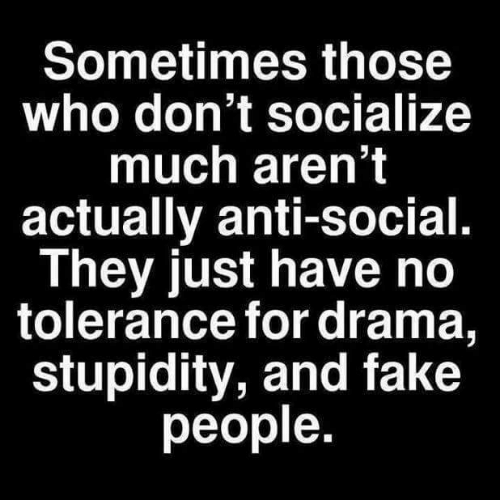 Anti Social: Sometimes those  who don't socialize  much aren't  actually anti-social.  They just have no  tolerance for drama,  stupidity, and fake  people.