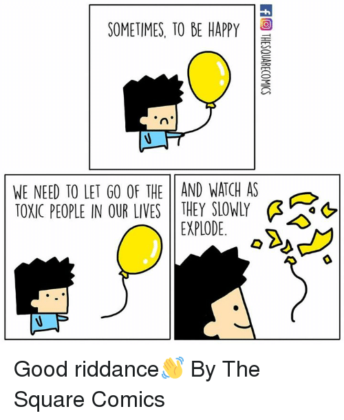 Toxic People: SOMETIMES, TO BE HAPPY  WE NEED TO LET GO OF THE 11 AND WATCH AS  TOXIC PEOPLE IN OUR LIVES THEY SLOWLY Ģ  as  EXPLODE. Good riddance👋  By The Square Comics