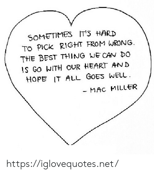 mac miller: SOMETIMES  TO PICK RIGHT FROM WRONG  THE BEST THING NE CAN DO  IT'S HARD  IS GO WITH OUR HEART AND  HOPE IT ALL GOES WELL  MAC MILLER https://iglovequotes.net/