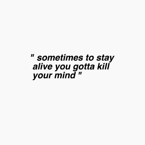 """Stay Alive: """" sometimes to stay  alive you gotta kill  your mind"""""""
