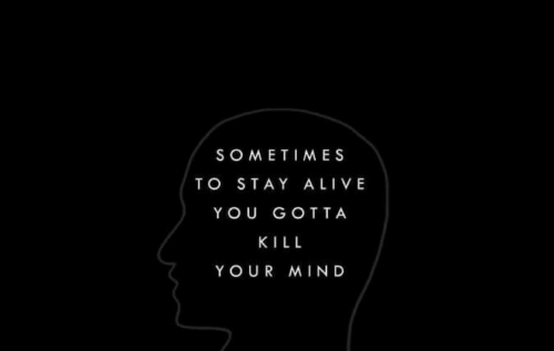 Stay Alive: SOMETIMES  TO STAY ALIVE  YOU GOTTA  KILL  YOUR MIND