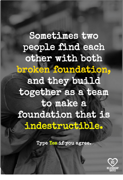 Relatible: Sometimes two  people find each  other with both  broken foundation  and they 'build  together as a team  to make a  foundation that is  indestructible.  on that  Type Yes if you agree.  RO  RELAT  QUOTE