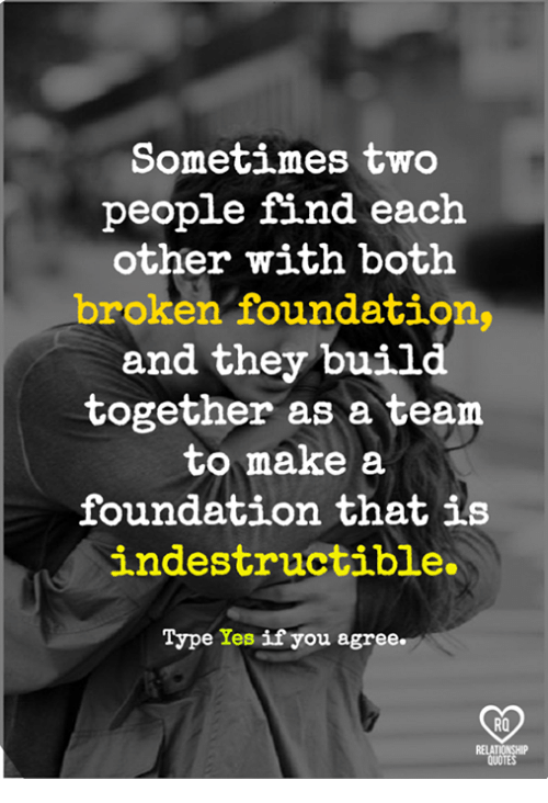 Memes, 🤖, and Foundation: Sometimes two  people find each  other with both  broken foundation,  and they build  together as a team  to make a  foundation that is  indestructible.  Type Yes if you agree.  02  RO  RELAT