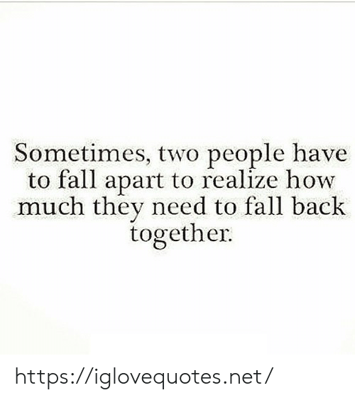 Apart: Sometimes, two people have  to fall apart to realize how  much they need to fall back  together https://iglovequotes.net/