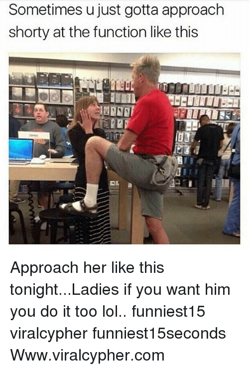 Funny, Lol, and Her: Sometimes u just gotta approach  shorty at the function like this Approach her like this tonight...Ladies if you want him you do it too lol.. funniest15 viralcypher funniest15seconds Www.viralcypher.com