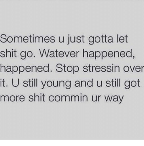 Watever: Sometimes u just gotta let  shit go. Watever happened,  happened. Stop stressin over  it. U still young and u still got  more shit commin ur way