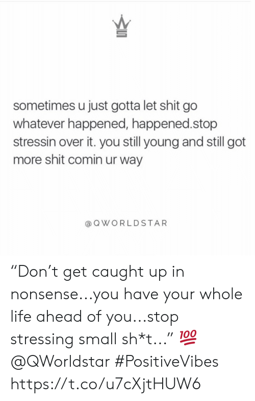 """Sh T: sometimes u just gotta let shit go  whatever happened, happened.stop  stressin over it. you still young and still got  more shit comin ur way  QWORLDSTAR """"Don't get caught up in nonsense...you have your whole life ahead of you...stop stressing small sh*t..."""" 💯 @QWorldstar #PositiveVibes https://t.co/u7cXjtHUW6"""