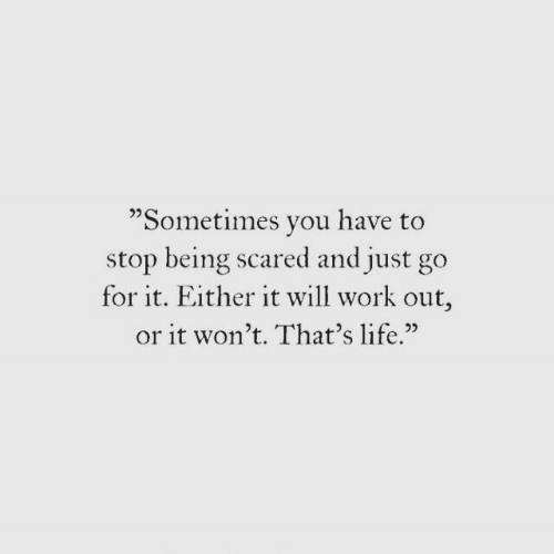 "thats life: ""Sometimes vou have to  stop being scared and just go  for it. Either it will work out,  or it won't. That's life.""  02"