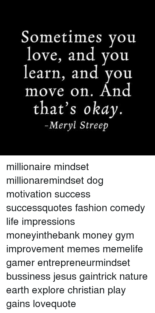Fashion, Gym, and Jesus: Sometimes vou  love, and you  learn, and you  move on. And  that's okay  -Meryl Streep millionaire mindset millionaremindset dog motivation success successquotes fashion comedy life impressions moneyinthebank money gym improvement memes memelife gamer entrepreneurmindset bussiness jesus gaintrick nature earth explore christian play gains lovequote