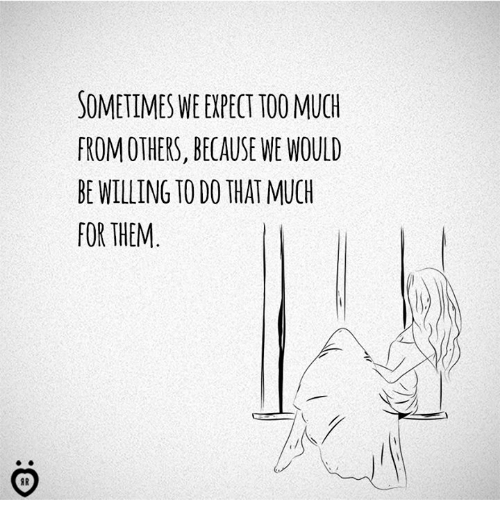 Too Much: SOMETIMES WE EXPECT TOO MUCH  FROM OTHERS, BECAUSE WE WOULD  BE WILLING TO DO THAT MUCH  FOR THEM