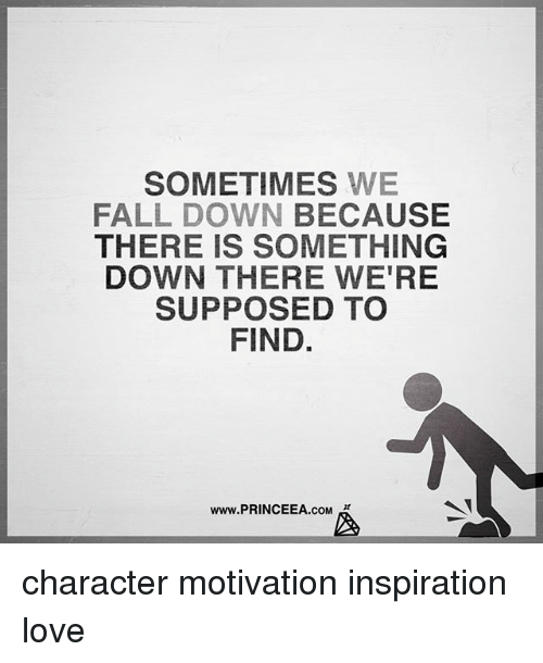 Fall, Love, and Memes: SOMETIMES WE  FALL DOWN BECAUSE  THERE IS SOMETHING  DOWN THERE WE'RE  SUPPOSED TO  FIND  www.PRINCEEA.cOM character motivation inspiration love
